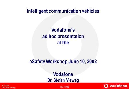 May 7, 2002 1 VP-GB Dr. Stefan Vieweg Intelligent communication vehicles Vodafones ad hoc presentation at the eSafety Workshop June 10, 2002 Vodafone Dr.