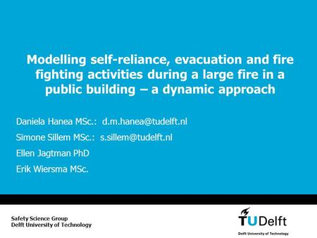 Modelling self-reliance, evacuation and fire fighting activities during a large fire in a public building – a dynamic approach Daniela Hanea MSc.: d.m.hanea@tudelft.nl.