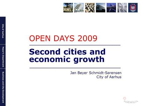 City of Aarhus Mayors Department Business and City Development Second cities and economic growth Jan Beyer Schmidt-Sørensen City of Aarhus OPEN DAYS 2009.