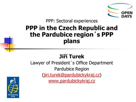 PPP: Sectoral experiences PPP in the Czech Republic and the Pardubice region´s PPP plans Jiří Turek Lawyer of President´s Office Department Pardubice Region.