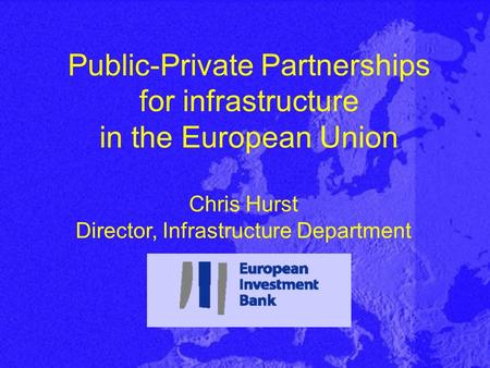 Public-Private Partnerships for infrastructure in the European Union Chris Hurst Director, Infrastructure Department.