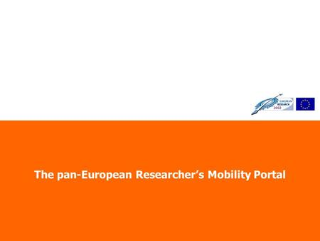 The pan-European Researchers Mobility Portal. Directorate D: The Human Factor, Mobility and Marie Curie Actions Why Such a Portal? One of the major obstacles.