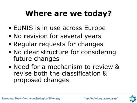 European Topic Centre on Biological Diversityhttp://bd.eionet.europa.eu/ Where are we today? EUNIS is in use across Europe No revision for several years.