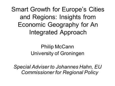 Smart Growth for Europes Cities and Regions: Insights from Economic Geography for An Integrated Approach Philip McCann University of Groningen Special.