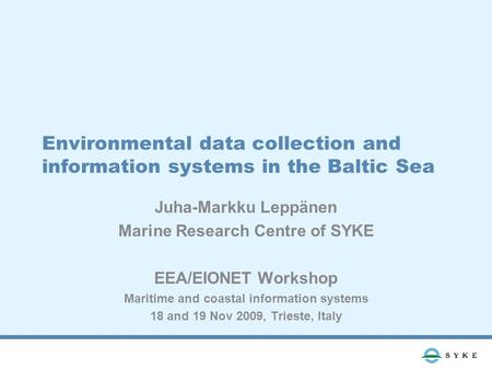 Environmental data collection and information systems in the Baltic Sea Juha-Markku Leppänen Marine Research Centre of SYKE EEA/EIONET Workshop Maritime.