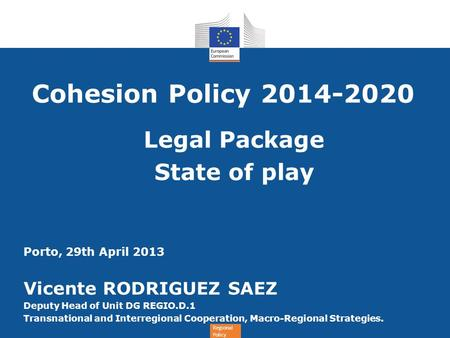 Regional Policy Cohesion Policy 2014-2020 Legal Package State of play Porto, 29th April 2013 Vicente RODRIGUEZ SAEZ Deputy Head of Unit DG REGIO.D.1 Transnational.