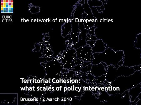 The network of major European cities Territorial Cohesion: what scales of policy intervention Brussels 12 March 2010.