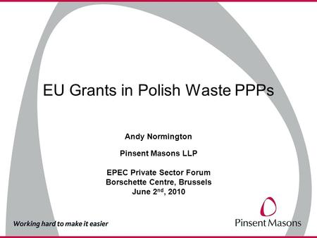 EU Grants in Polish Waste PPPs Andy Normington Pinsent Masons LLP EPEC Private Sector Forum Borschette Centre, Brussels June 2 nd, 2010.