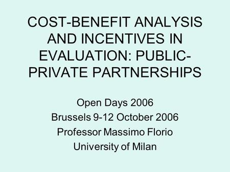 COST-BENEFIT ANALYSIS AND INCENTIVES IN EVALUATION: PUBLIC- PRIVATE PARTNERSHIPS Open Days 2006 Brussels 9-12 October 2006 Professor Massimo Florio University.
