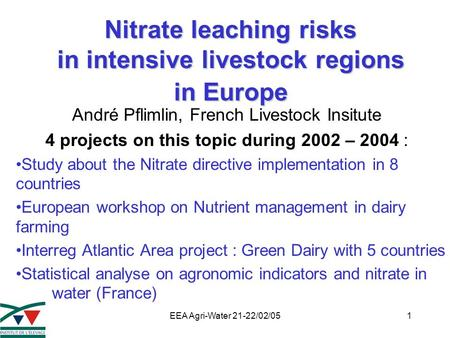 EEA Agri-Water 21-22/02/051 Nitrate leaching risks in intensive livestock regions in Europe André Pflimlin, French Livestock Insitute 4 projects on this.