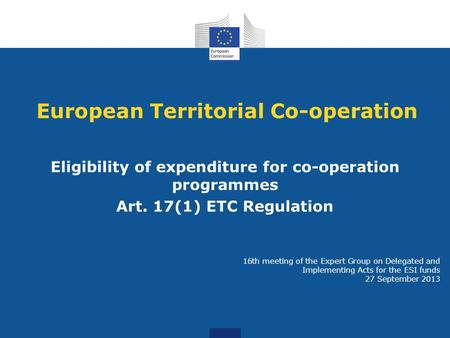 European Territorial Co-operation Eligibility of expenditure for co-operation programmes Art. 17(1) ETC Regulation 16th meeting of the Expert Group on.