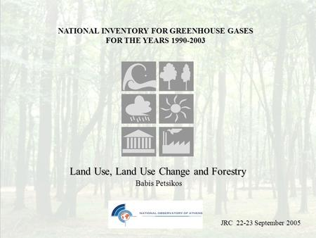 Land Use, Land Use Change and Forestry Babis Petsikos NATIONAL INVENTORY FOR GREENHOUSE GASES FOR THE YEARS 1990-2003 JRC 22-23 September 2005.