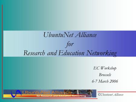 ©Ubuntunet Alliance UbuntuNet Alliance for Research and Education Networking EC Workshop Brussels 6-7 March 2006.