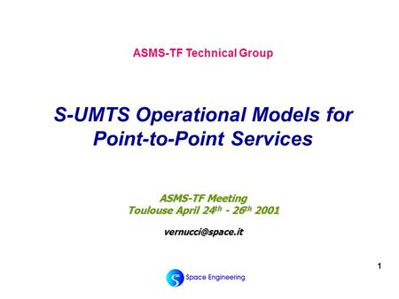 1 ASMS-TF Meeting Toulouse April 24 th - 26 th 2001 ASMS-TF Technical Group S-UMTS Operational Models for Point-to-Point Services.