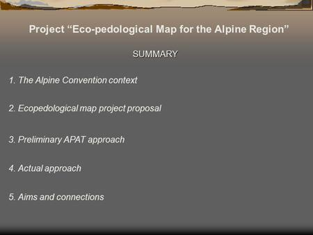 Project Eco-pedological Map for the Alpine Region SUMMARY 1. The Alpine Convention context 2. Ecopedological map project proposal 3. Preliminary APAT approach.