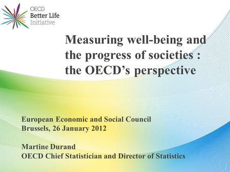 European Economic and Social Council Brussels, 26 January 2012 Martine Durand OECD Chief Statistician and Director of Statistics Measuring well-being and.