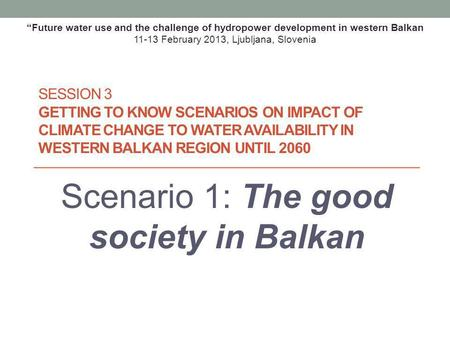 SESSION 3 GETTING TO KNOW SCENARIOS ON IMPACT OF CLIMATE CHANGE TO WATER AVAILABILITY IN WESTERN BALKAN REGION UNTIL 2060 Scenario 1: The good society.