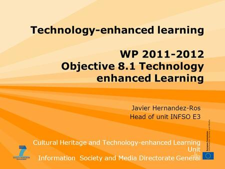 Technology-enhanced learning WP 2011-2012 Objective 8.1 Technology enhanced Learning Javier Hernandez-Ros Head of unit INFSO E3 Cultural Heritage and Technology-enhanced.