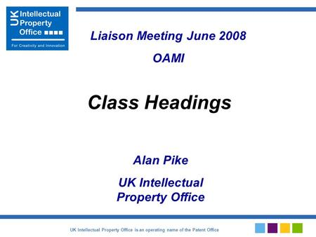 Alan Pike UK Intellectual Property Office Class Headings Liaison Meeting June 2008 OAMI UK Intellectual Property Office is an operating name of the Patent.