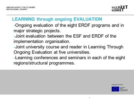 SWEDISH AGENCY FOR ECONOMIC AND REGIONAL GROWTH 1 LEARNING through ongoing EVALUATION -Ongoing evaluation of the eight ERDF programs and in major strategic.