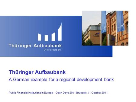 Thüringer Aufbaubank A German example for a regional development bank Public Financial Institutions in Europe – Open Days 2011 Brussels, 11 October 2011.