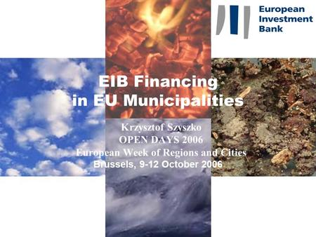 EIB Financing in EU Municipalities Krzysztof Szyszko OPEN DAYS 2006 European Week of Regions and Cities Brussels, 9-12 October 2006.