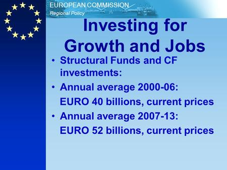 Regional Policy EUROPEAN COMMISSION Investing for Growth and Jobs Structural Funds and CF investments: Annual average 2000-06: EURO 40 billions, current.