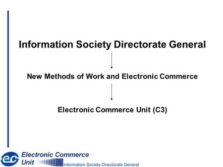 Information Society Directorate General New Methods of Work and Electronic Commerce Electronic Commerce Unit (C3)