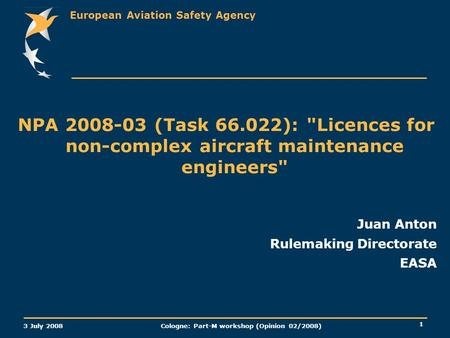 European Aviation Safety Agency 3 July 2008 Cologne: Part-M workshop (Opinion 02/2008) 1 NPA 2008-03 (Task 66.022): Licences for non-complex aircraft.