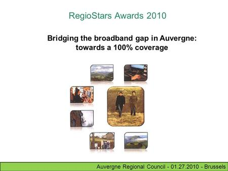 Auvergne Regional Council - 01.27.2010 - Brussels RegioStars Awards 2010 Bridging the broadband gap in Auvergne: towards a 100% coverage.