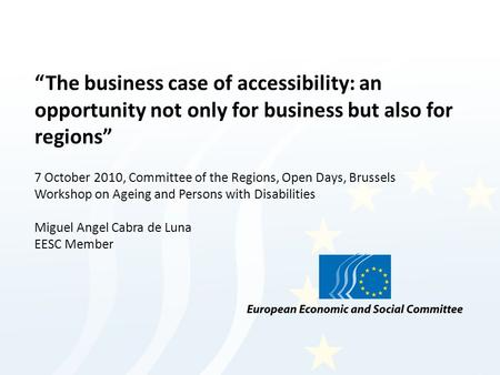 The business case of accessibility: an opportunity not only for business but also for regions 7 October 2010, Committee of the Regions, Open Days, Brussels.