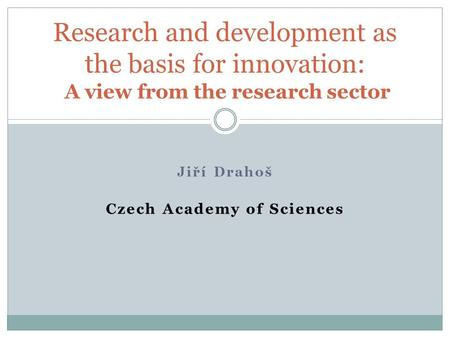 Jiří Drahoš Czech Academy of Sciences Research and development as the basis for innovation: A view from the research sector.