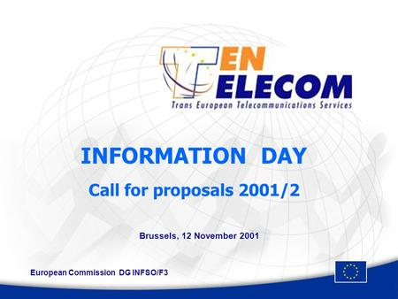 INFORMATION DAY Call for proposals 2001/2 Brussels, 12 November 2001 European Commission DG INFSO/F3.