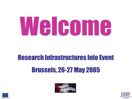 Welcome Research Infrastructures Info Event Brussels, 26-27 May 2005.
