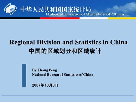 Regional Division and Statistics in China By Zhang Peng National Bureau of Statistics of China 2007 10 8.
