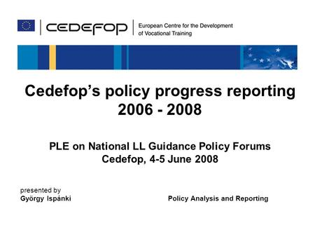 1 Cedefops policy progress reporting 2006 - 2008 PLE on National LL Guidance Policy Forums Cedefop, 4-5 June 2008 presented by György Ispánki Policy Analysis.