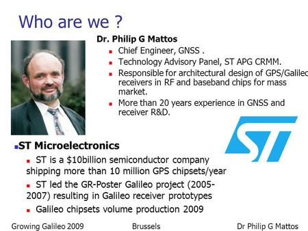 Growing Galileo 2009 Brussels Dr Philip G Mattos Dr. Philip G Mattos Chief Engineer, GNSS. Technology Advisory Panel, ST APG CRMM. Responsible for architectural.