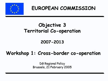 EUROPEAN COMMISSION Objective 3 Territorial Co-operation 2007-2013 Workshop 1: Cross-border co-operation DG Regional Policy Brussels, 21 February 2005.