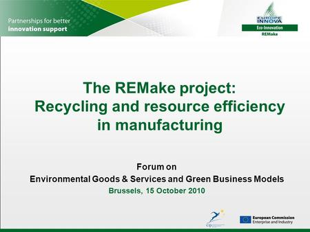 The REMake project: Recycling and resource efficiency in manufacturing Forum on Environmental Goods & Services and Green Business Models Brussels, 15 October.