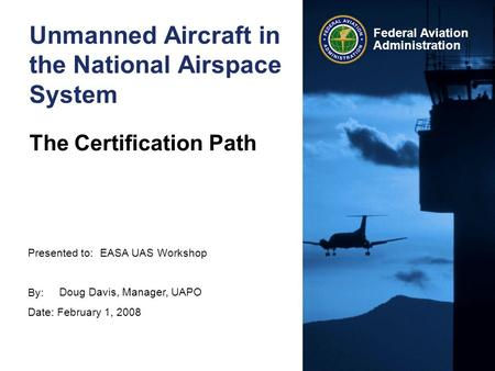 Presented to: By: Date: February 1, 2008 Federal Aviation Administration Unmanned Aircraft in the National Airspace System The Certification Path EASA.
