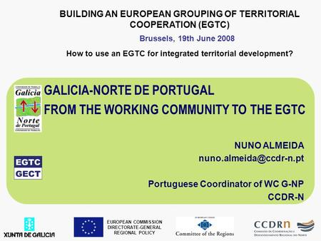 BUILDING AN EUROPEAN GROUPING OF TERRITORIAL COOPERATION (EGTC) How to use an EGTC for integrated territorial development? GALICIA-NORTE DE PORTUGAL FROM.