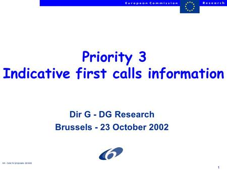 NH - Calls for proposals -23/10/02 1 Priority 3 Indicative first calls information Dir G - DG Research Brussels - 23 October 2002.