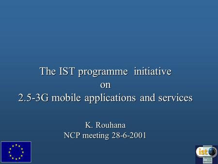The IST programme initiative on 2.5-3G mobile applications and services K. Rouhana NCP meeting 28-6-2001.