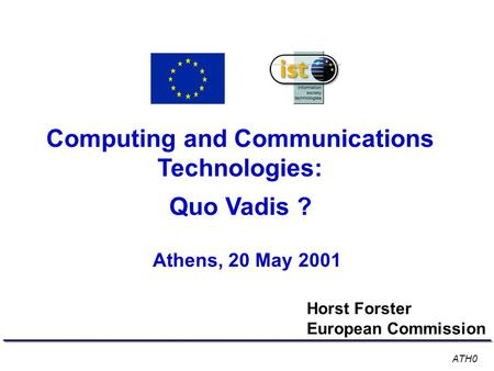 Computing and Communications Technologies: Quo Vadis ? Athens, 20 May 2001 Horst Forster European Commission ATH0.
