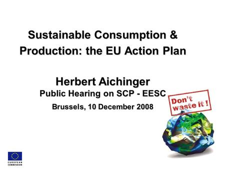 Sustainable Consumption & Production: the EU Action Plan Herbert Aichinger Public Hearing on SCP - EESC Brussels, 10 December 2008.