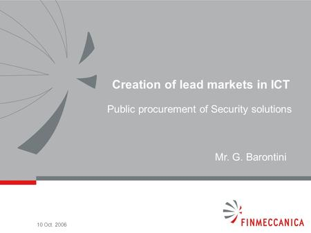 10 Oct. 2006 Creation of lead markets in ICT Public procurement of Security solutions Mr. G. Barontini.