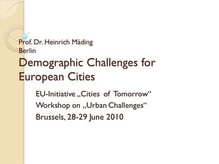 Prof. Dr. Heinrich Mäding Berlin Demographic Challenges for European Cities EU-Initiative Cities of Tomorrow Workshop on Urban Challenges Brussels, 28-29.