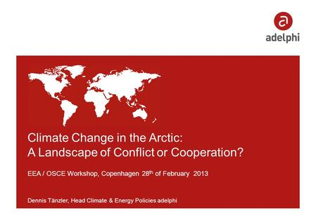 Climate Change in the Arctic: A Landscape of Conflict or Cooperation? EEA / OSCE Workshop, Copenhagen 28 th of February 2013 Dennis Tänzler, Head Climate.