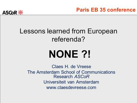 Lessons learned from European referenda? Claes H. de Vreese The Amsterdam School of Communications Research ASCoR Universiteit van Amsterdam www.claesdevreese.com.