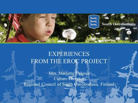 EXPERIENCES FROM THE EROC PROJECT Mrs. Marjatta Eväsoja Culture Director Regional Council of South Ostrobothnia, Finland.